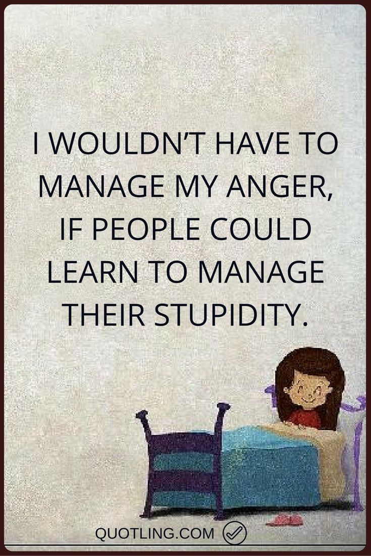 Angry Quotes I Wouldn T Have To Manage My Anger If People Could Learn To Manage Their Stupidity Angry Quote Anger Quotes Activism Quotes
