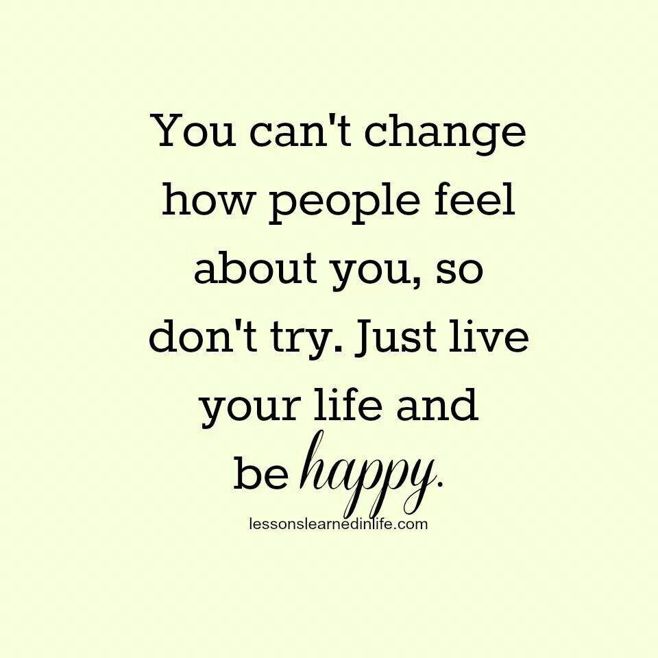 You Can T Change How People Feel About You So Don T Try Life Quotes To Live By Happy Quotes Inspirational Happy Quotes