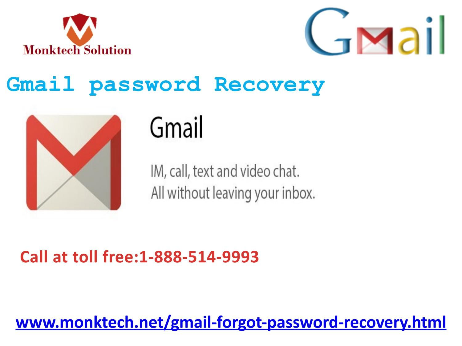 here should I locate Gmail Password Recovery 1-888-514-9993? Roll your fingers on your phone keypad and make a call at 1-888-514-9993 and get the Gmail Password Recovery within a minute by the following ways:- Round the clock assurance. 24/7 availability. Our experts cannot be stopped by the time or place boundation.