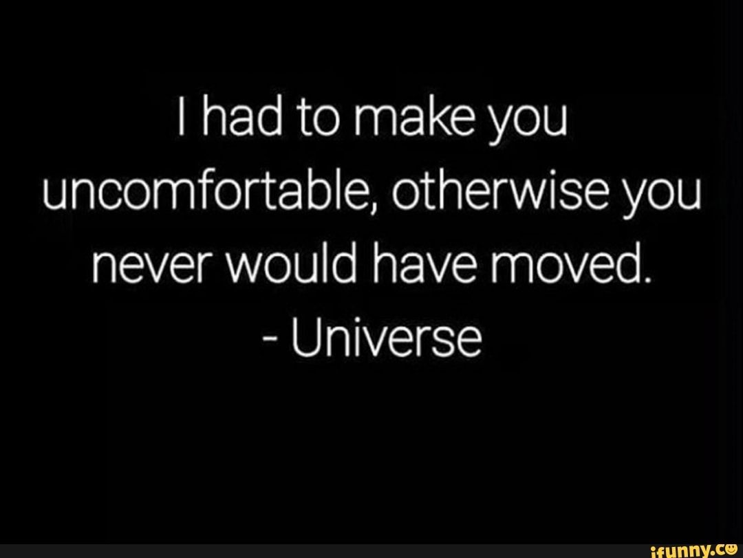 I Had To Make You Uncomfortable Otherwise You Never Would Have Moved Universe Ifunny Uncomfortable Quote Popular Quotes Universe Quotes