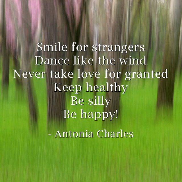 Smile for strangers Dance like the wind Never take love for...