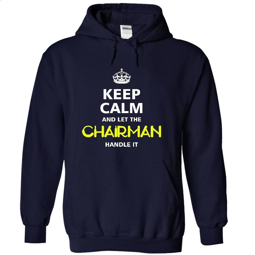 keep calm and let the CHAIRMAN handle it T Shirt, Hoodie, Sweatshirts - hoodie for teens #tee #hoodie