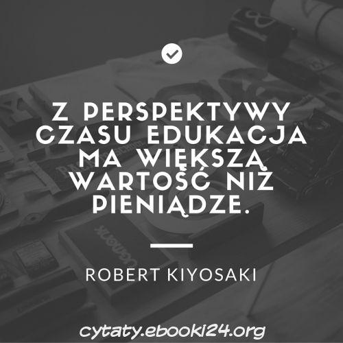 Robert Kiyosaki Cytat O Edukacji Robert Kiyosaki Cytaty I