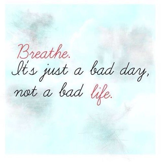 Breathe Its Just A Bad Day Not A Bad Life Life Quotes Quotes Quote Tumblr Life Sayings Life Quotes And Sayings Bad Life Quotes Think Positive Quotes Bad Life