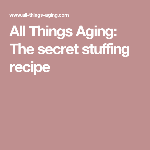 All Things Aging: The secret stuffing recipe