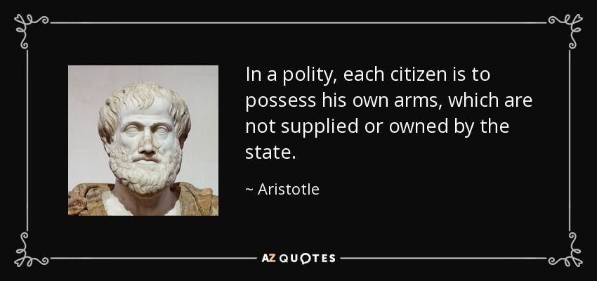 In a polity, each citizen is to possess his own arms, which are not supplied or owned by the state. - Aristotle