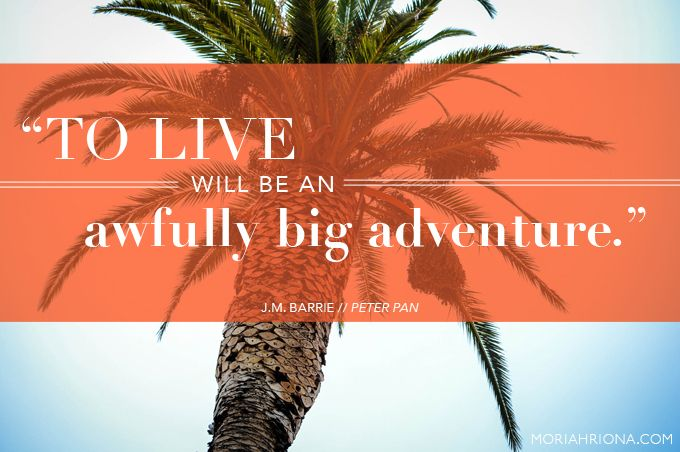 """""""To live will be an awfully big adventure"""" – J. M. Barrie, Peter Pan"""