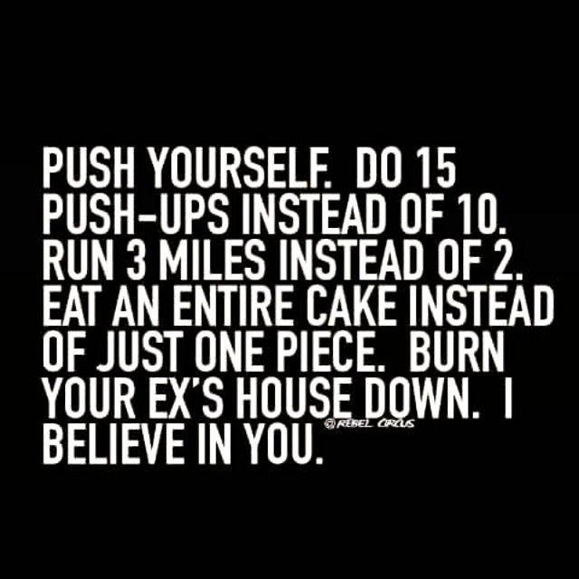 Push Yourself. Do 15 Push Ups Instead Of 10. Run 3 Miles Instead