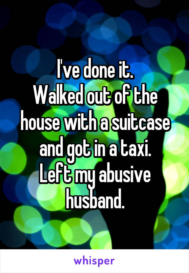 I've done it. Walked out of the house with a suitcase and got in a taxi. Left my abusive husband.