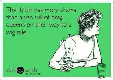 That bitch has more drama than a van full of drag queens on their way to a wig sale | eCards