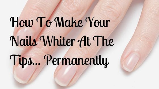 Make Your Nails Whiter At The Tips... Permanently. Learn the two methods ... -To Make Your Nails Whiter At The Tips... Permanently. Learn the two methods ... -