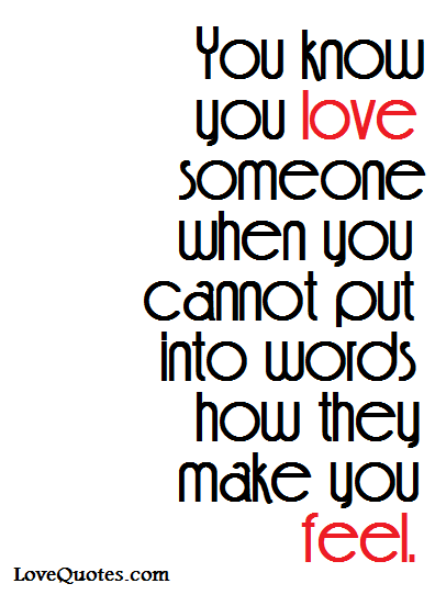 You Know You Love Someone When You Cannot Put Into Words How They Make You  Feel
