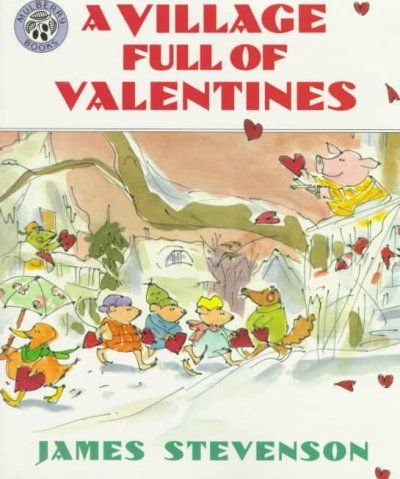 A village full of valentines by James Stevenson.  	Each animal who lives in a little village celebrates Valentine's Day in a different way.  WALSH JUVENILE 	 PZ7.S84748 V54
