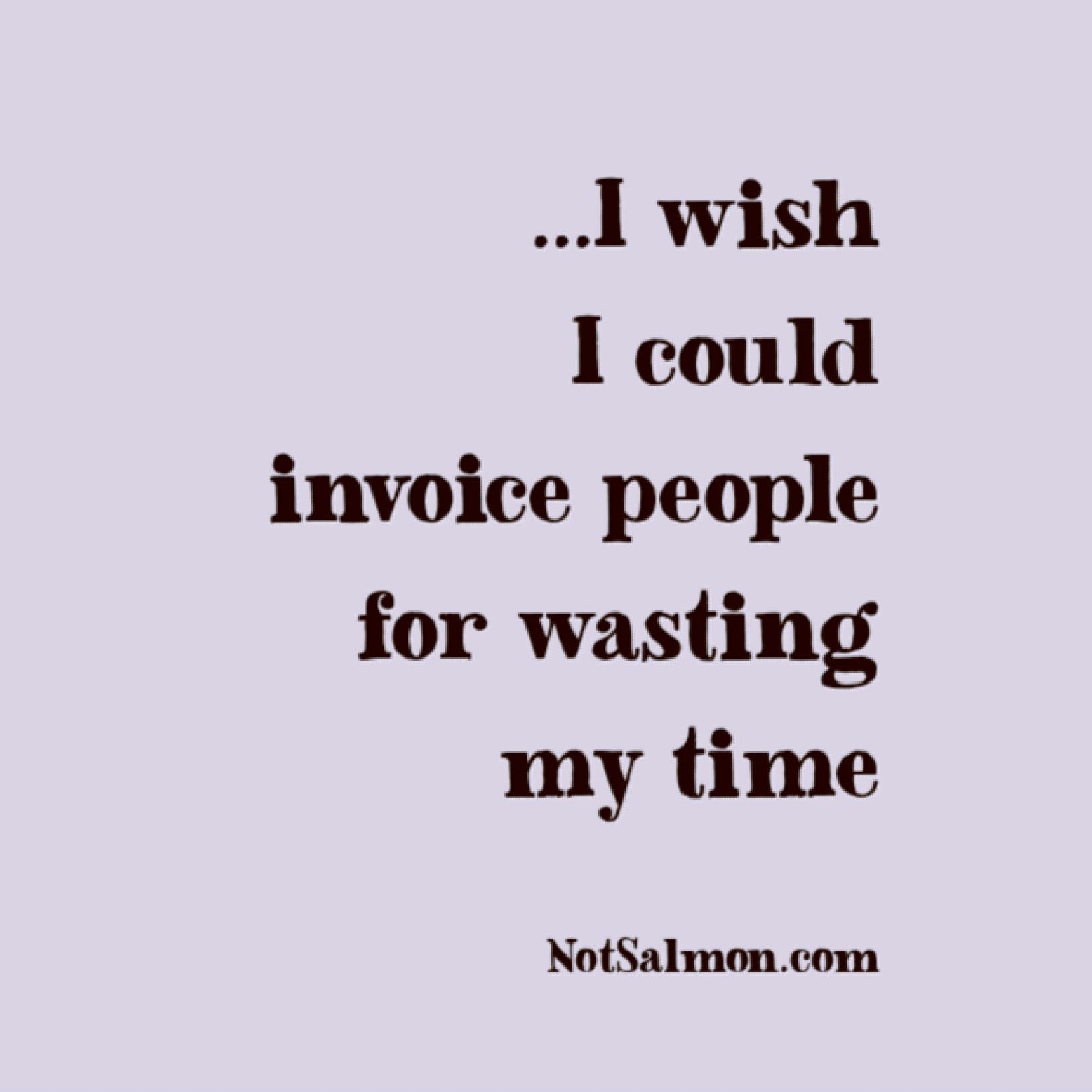 I Wish I Could Invoice People For Wasting My Time Funny Lol Quotes Snarky Quotes Silly Quotes Me Time Quotes