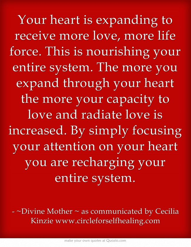 """Divine Mother via Cecelia Kinsie: """"Your heart is expanding to receive more love, more life force. This is nourishing your entire system. The more you expand through your heart the more your capacity to love and radiate love is increased. By simply focusing your attention on your heart you are recharging your entire system."""""""
