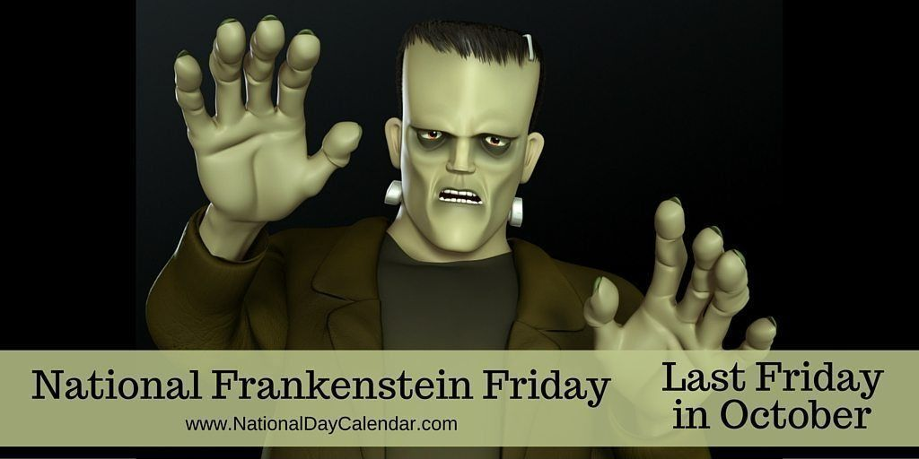 National Frankenstein Friday Is Celebrated Annually On The Last Friday In October This Day Celebrates Th National Day Calendar Frankenstein National Calendar