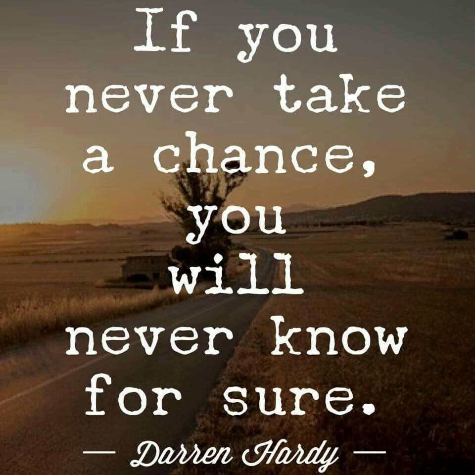 If you never take a chance you will never know for sure.