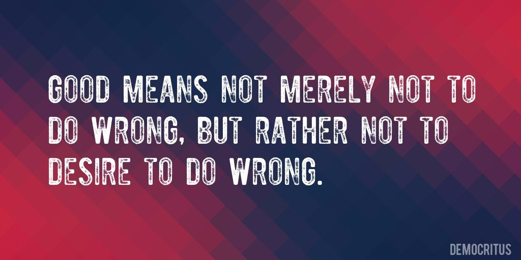 Quote by Democritus => Good means not merely not to do wrong, but rather not to desire to do wrong.