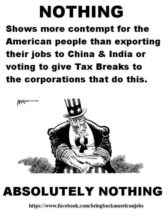 Nothing shows more contempt for the American people than exporting their jobs to China and India; then voting to give tax breaks to the corporations that do this. ABSOLUTELY NOTHING!