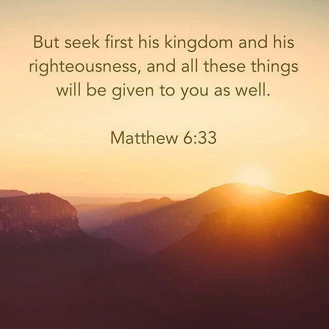 Matthew 6:33 (ESV) But seek first the kingdom of God and his