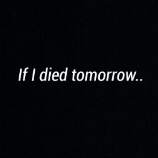 My words on If I died tomorrow would you feel bad that you didn't kiss me today?  if I died tomorrow would you feel bad for all the things you didn't say?  if I died tomorrow... think about it...#regret #true love