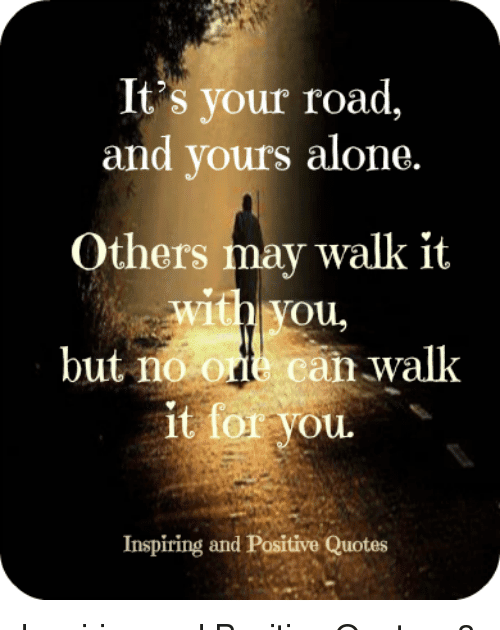 31 Inspirational Quotes About Being Alone It S Your Road And Yours Alone Others May Walk It With Vou Downlo Giving Up Quotes Don T Give Up Quotes Up Quotes