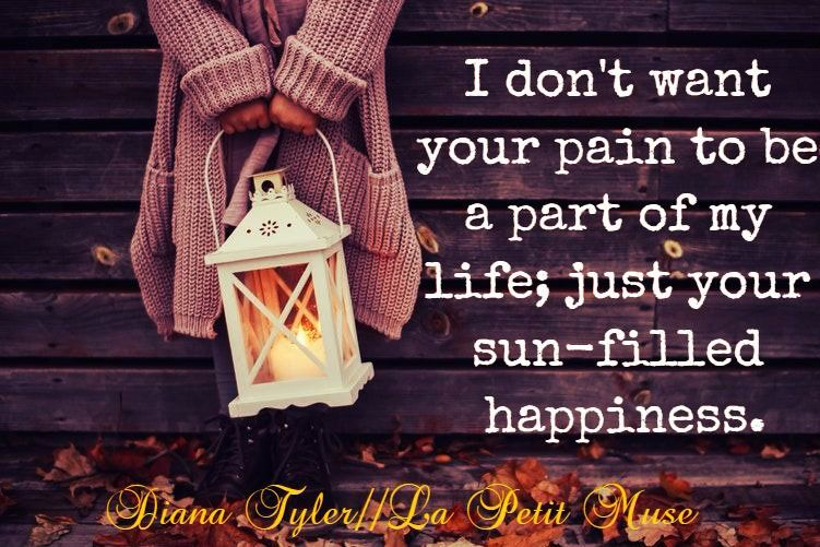 I don't want your pain to be a part of my life...