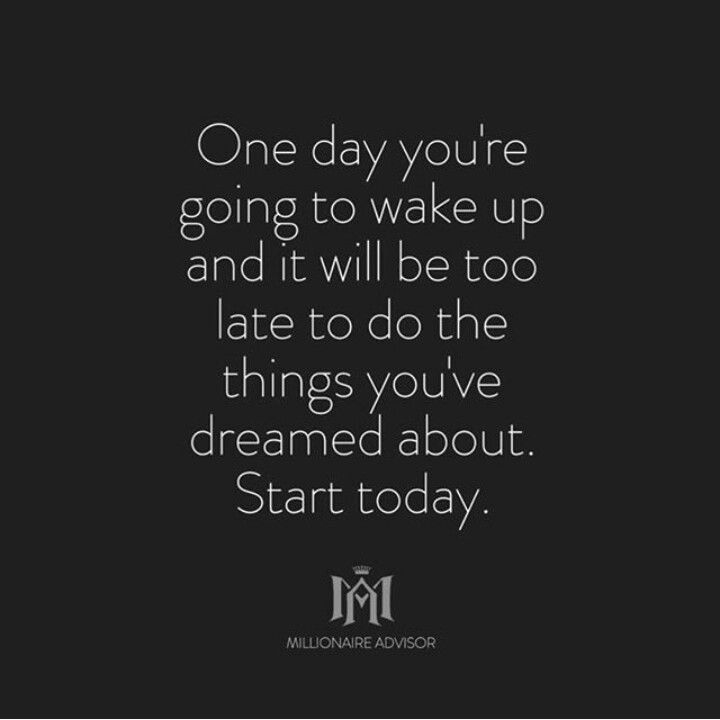 Start today because tomorrow isn't promised.