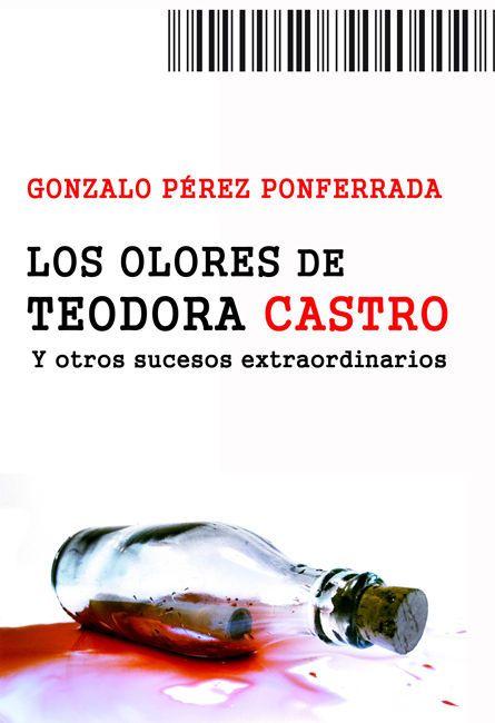 """Título: """"Los olores de Teodora Castro"""" (relatos de sucesos extraordinarios); Autor: Gonzalo Pérez Ponferrada"""