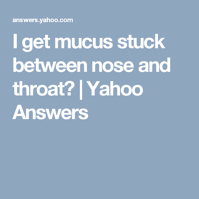 I get mucus stuck between nose and throat yahoo answers i get mucus stuck between nose and throat yahoo answers ccuart Images