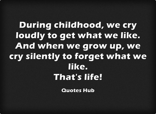 During Childhood We Cry Loudly To Get What We Like And When We Grow Up We Cry Silently To Forget What We Like That S Life Wise Words Words Growing Up