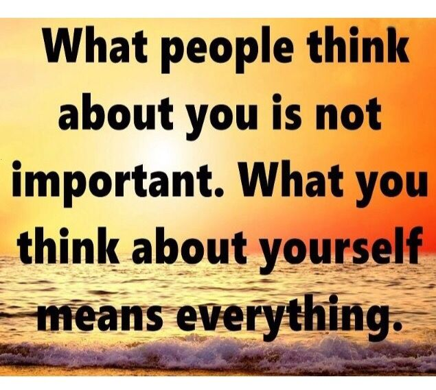 Your opinion of yourself is very important.