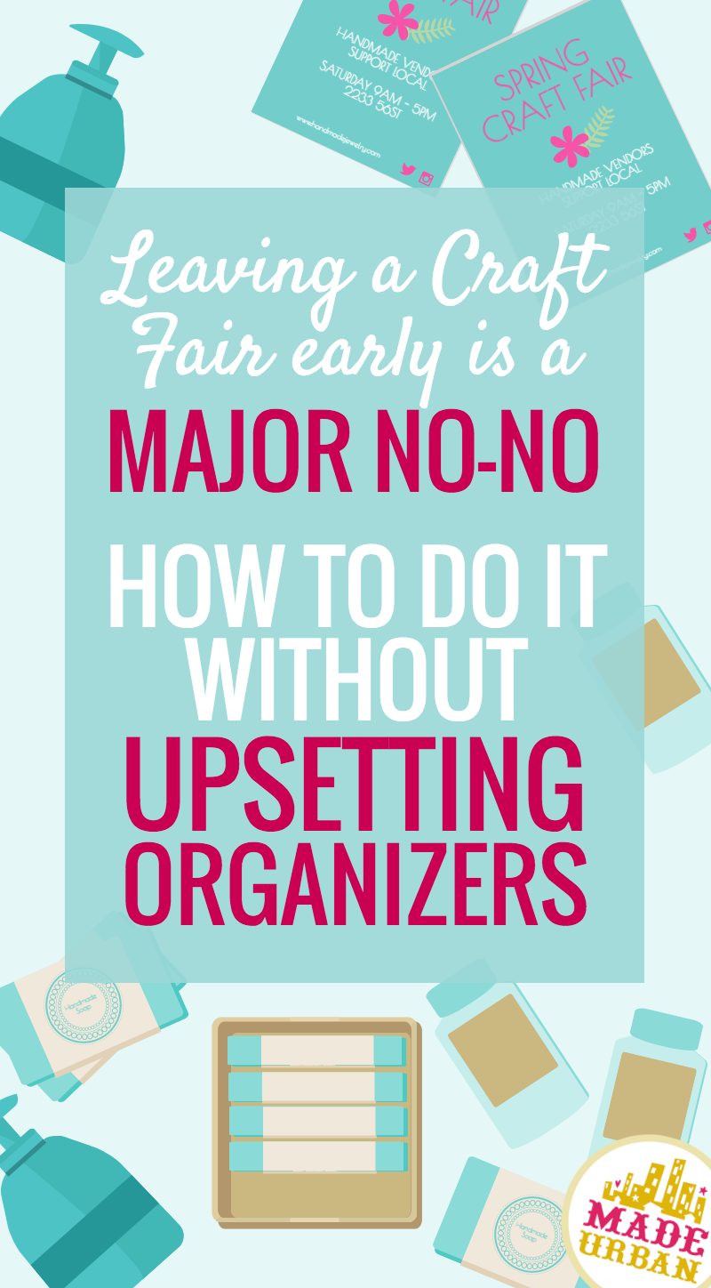 Leaving early is frowned upon in the crafting community but there are some steps to follow that will keep your good reputation intact if you do need to leave a craft fair early | Made Urban