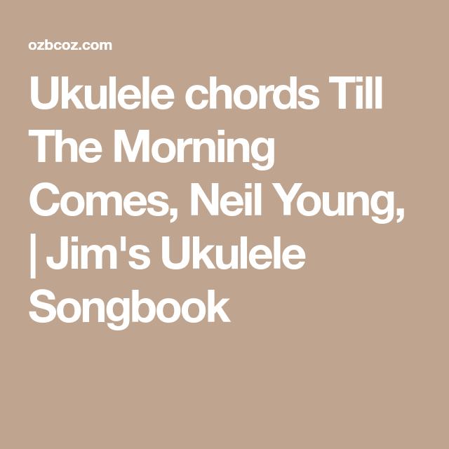 Ukulele Chords Till The Morning Comes Neil Young Jims Ukulele