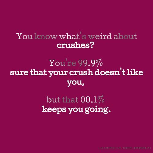 You know what\'s weird about crushes? You\'re 99.9% sure that your ...