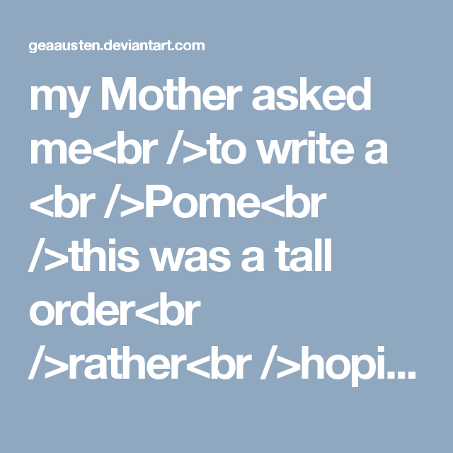 my Mother asked me<br />to write a <br />Pome<br />this was a tall order<br />rather<br />hoping <br />to<br />sit<br />with the black cat<br />whose<br />alluring<br />eyes<br />entranced<br />me<br /><br />yes<br /><br />I'll write<br />about<br />Love Lost<br />if you <br />need me too<br />trying <br />to find<br />your heart<br /><br />a thankless<br />task<br /><br />but<br />thankyou<br />anyway