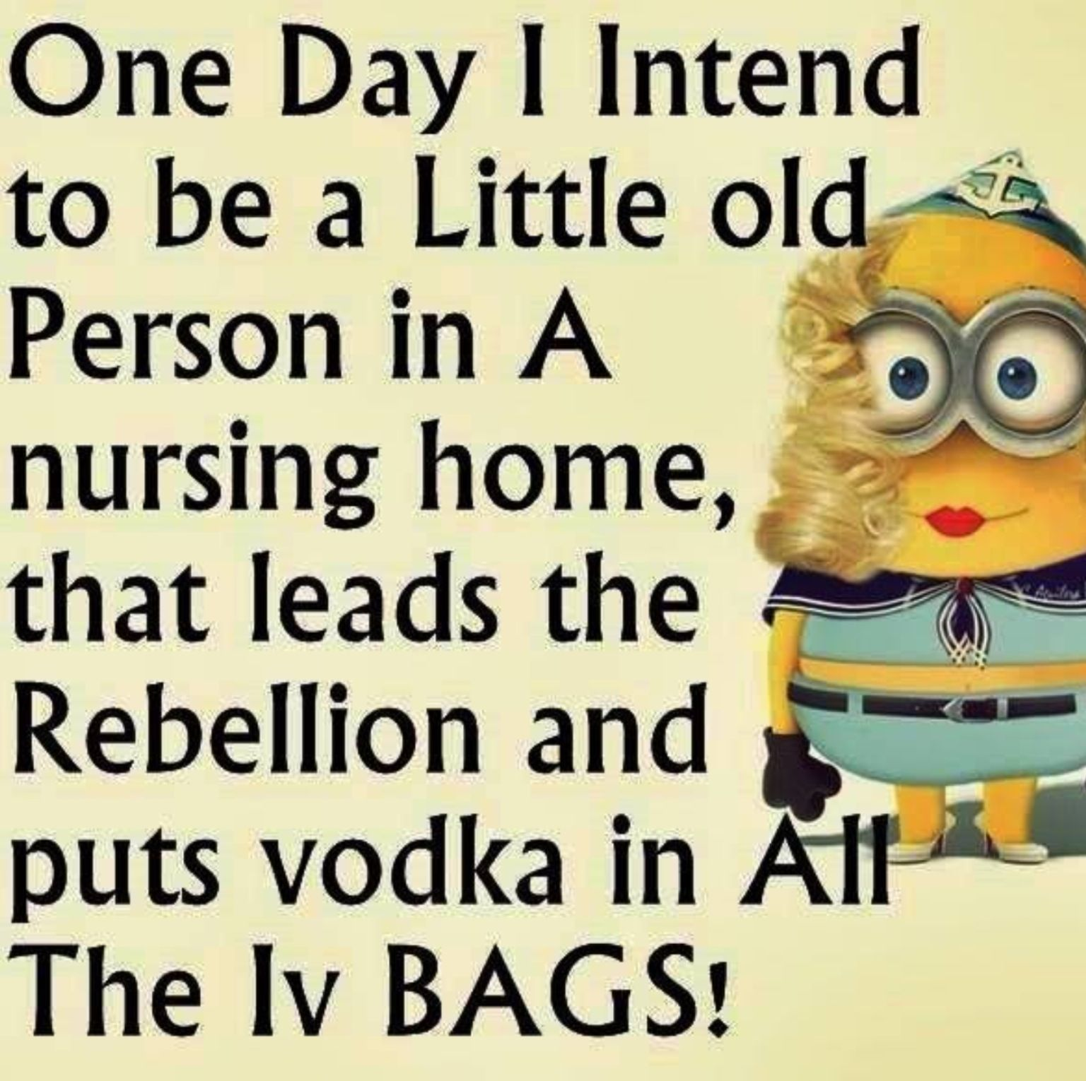 One Day I Intend To Be A Little OLD Person In A Nursing Home, That Leads  The Rebellion And Puts VODKA In All The IV BAGS, Funny Minion Quotes PM, ...