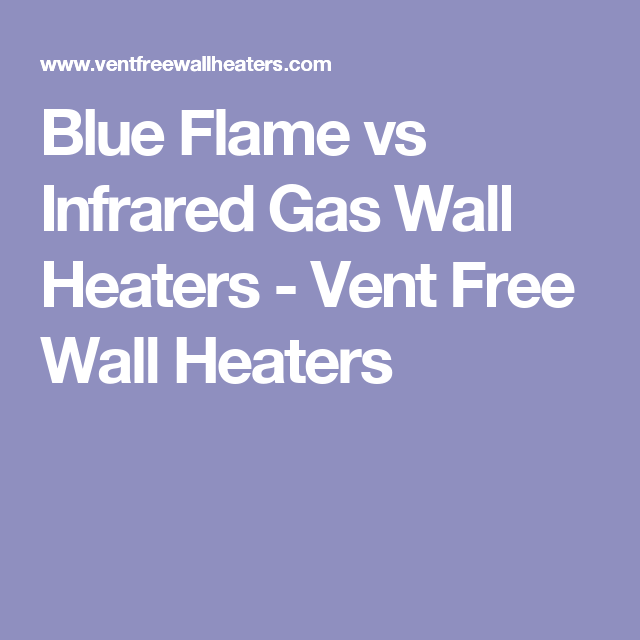 Blue Flame Vs Infrared Gas Wall Heaters Vent Free Wall