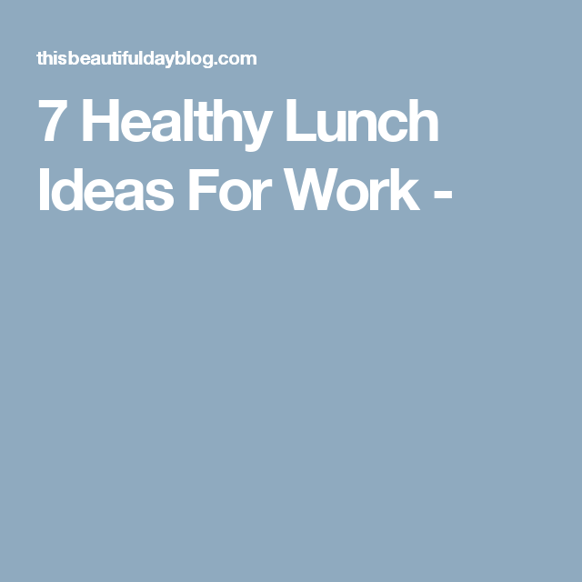 7 Healthy Lunch Ideas For Work -
