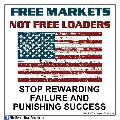 ..free markets, not free loaders. stop rewarding failure and punishing success.