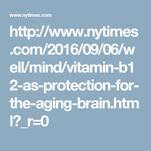 http://www.nytimes.com/2016/09/06/well/mind/vitamin-b12-as-protection-for-the-aging-brain.html?_r=0