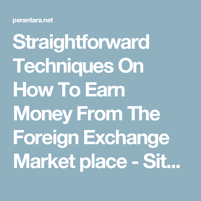Straightforward Techniques On How To Earn Money From The Foreign ...