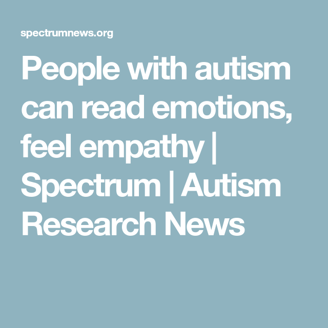 People With Autism Can Read Emotions >> People With Autism Can Read Emotions Feel Empathy Spectrum