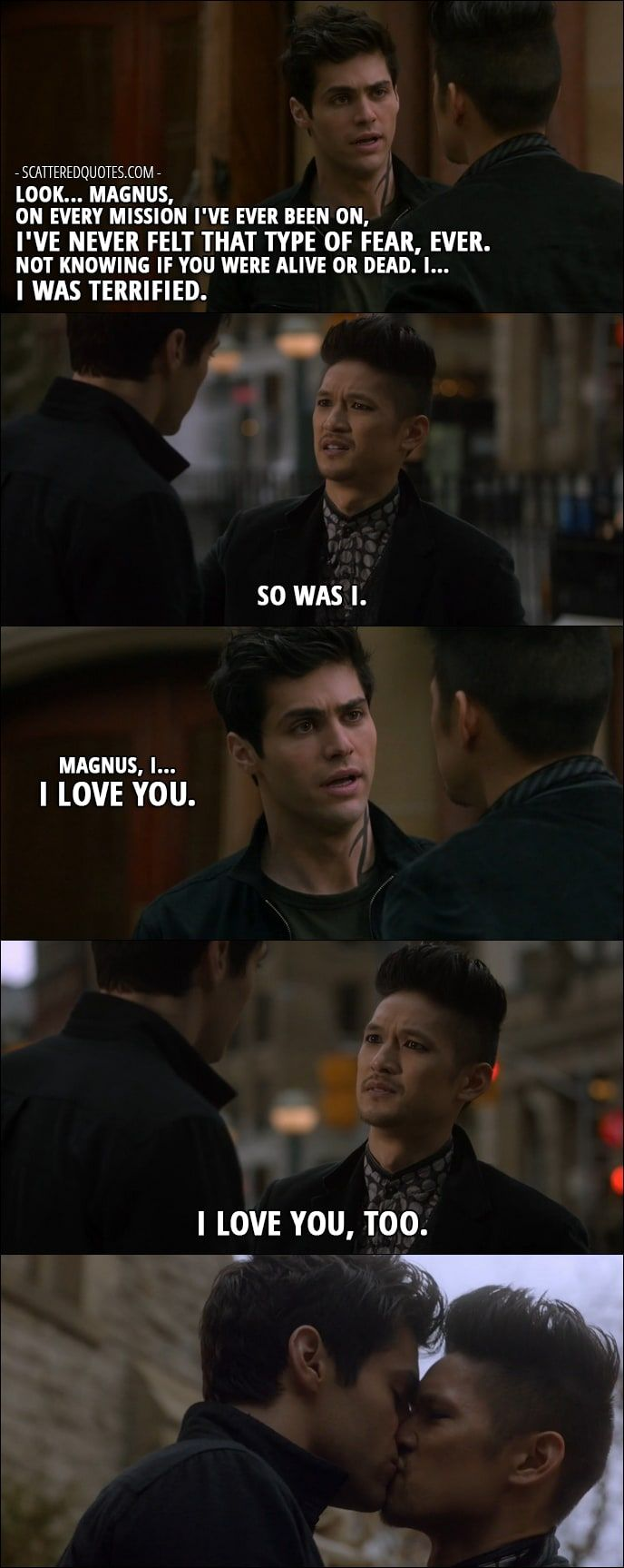 Quote from Shadowhunters 2x10 │ Alec Lightwood: Look… Magnus, on every mission I've ever been on, I've never felt that type of fear, ever. Not knowing if you were alive or dead. I… I was terrified. Magnus Bane: So was I. Alec Lightwood: Magnus, I… I love you. Magnus Bane: I love you, too.