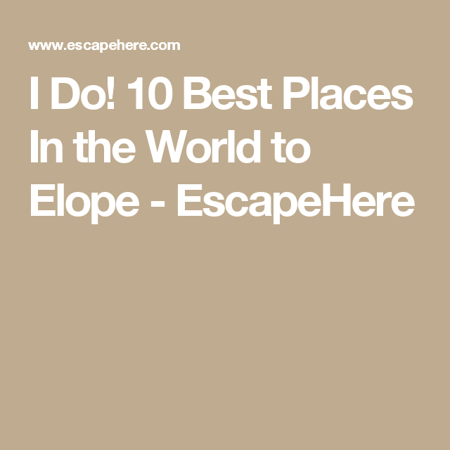 I Do Best Places In The World To Elope EscapeHere Here - I do 10 best places in the world to elope