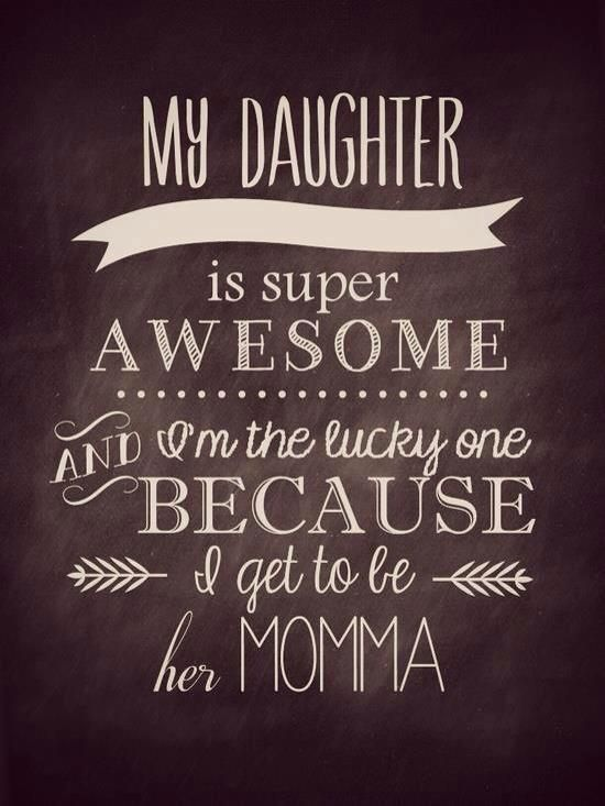 My daughter is super awesome and I'm the lucky one because I get to be her momma!