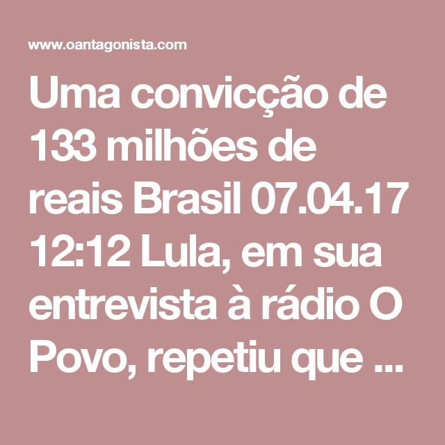 """Uma convicção de 133 milhões de reais  Brasil 07.04.17 12:12 Lula, em sua entrevista à rádio O Povo, repetiu que a Lava Jato não tem provas para condená-lo:  """"A única coisa que ouvi até agora é 'não esperem prova, tenho convicção'. As pessoas não podem dizer que têm convicção, é preciso mostrar"""".  O Antagonista tem uma convicção: as provas da Lava Jato vão condená-lo a 40 anos de prisão."""