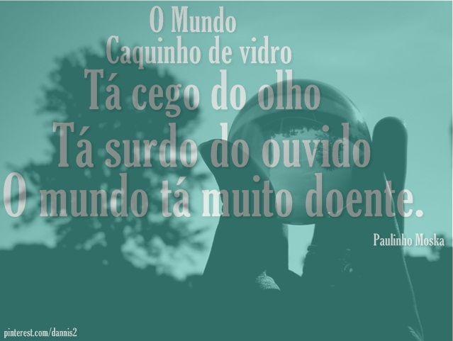 ''O mundo caquinho de vidro tá cego do olho, tá surdo do ouvido, o mundo tá muito doente.''  - Paulinho Moska