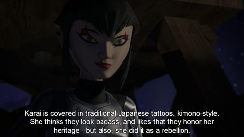 Headcanons Await! 387 - Karai is covered in traditional Japanese tattoos, kimono-style. She thinks they look badass, and likes that they honor her heritage - but also, she did it as a rebellion. She knew her father would hate it… part of her wanted to assert her independence, prove she's not his puppet… and the other part is just acting out, waiting for him to notice. He hasn't.
