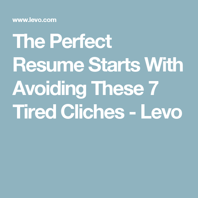 Resume Perfect The Perfect Resume Starts With Avoiding These 7 Tired Cliches .